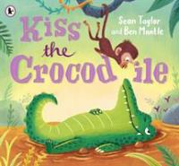 Kiss the crocodile / Sean Taylor and Ben Mantle