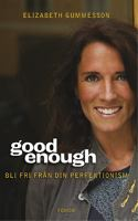 Good enough : bli fri från din perfektionism / Elizabeth Gummesson